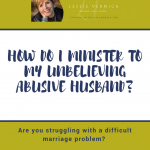 How Do I Minister To My Unbelieving Abusive Husband?