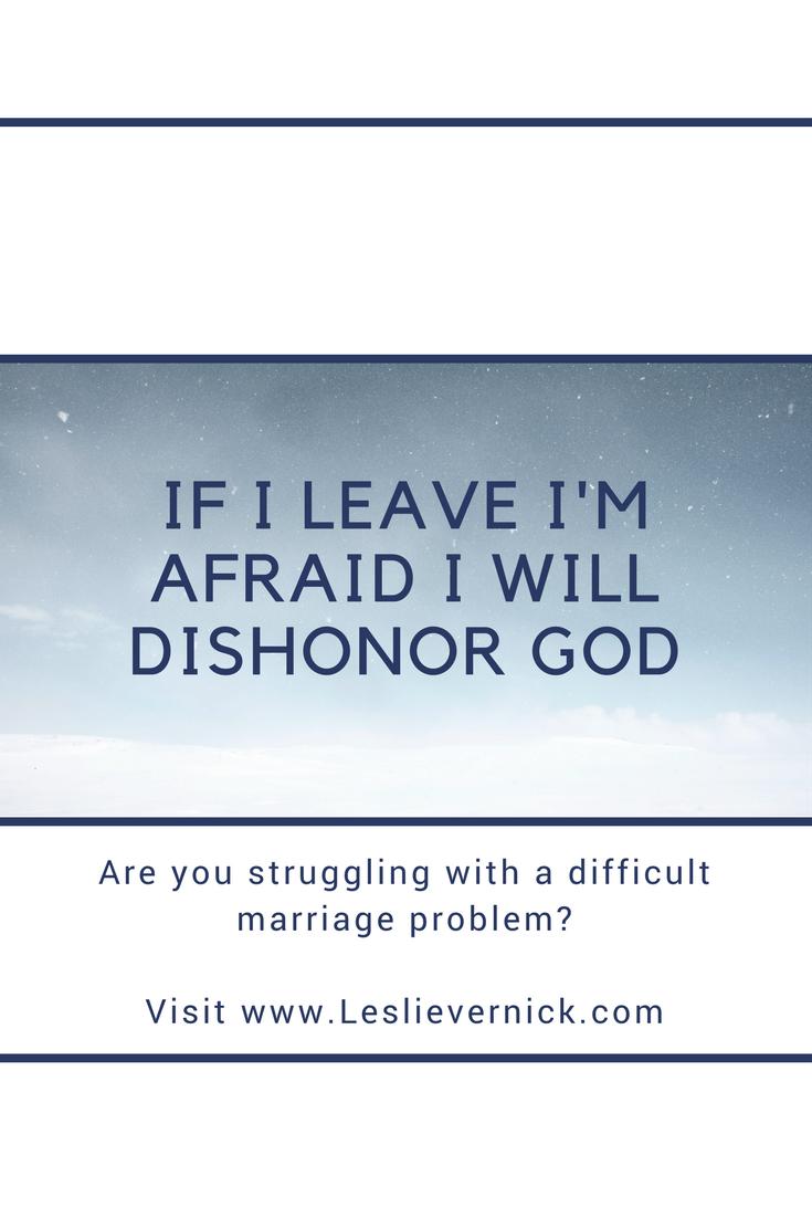 If I Leave I'm Afraid I Will Dishonor God - Leslie Vernick- Christ ...