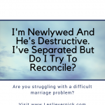 I'm Newlywed And He's Destructive. I've Separated But Do I Try To Reconcile?