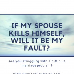 If My Spouse Kills Himself, Will It Be My Fault?