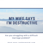 My Wife Says I'm Destructive