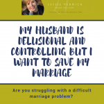 My Husband Is Delusional And Controlling But I Want To Save My Marriage